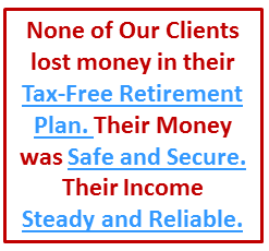 During the Financial Market Melt Down, none of our clients lost money in their tax-free pension alternative. Their money was safe and secure. The same tax-free solution can work for you.